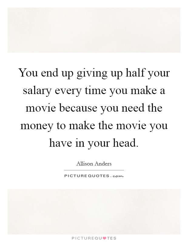 You end up giving up half your salary every time you make a movie because you need the money to make the movie you have in your head Picture Quote #1