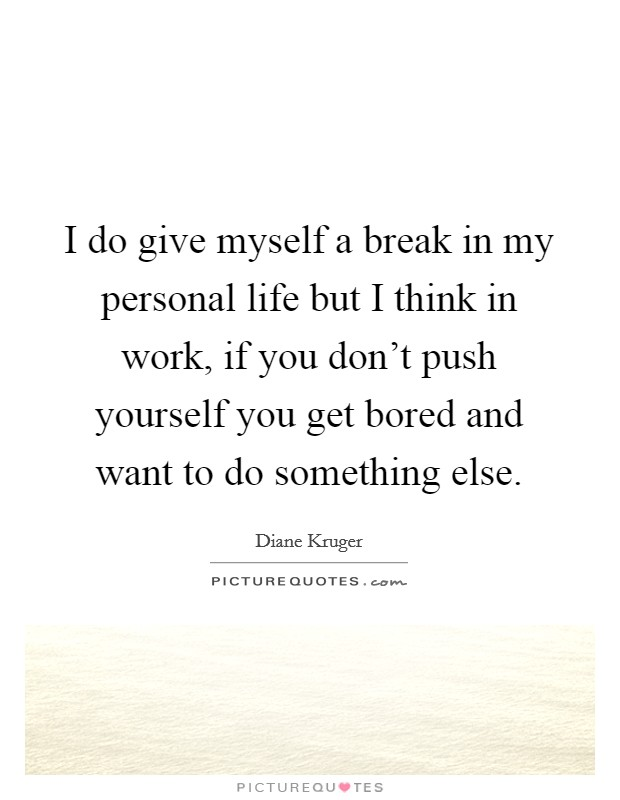 I do give myself a break in my personal life but I think in work, if you don't push yourself you get bored and want to do something else Picture Quote #1