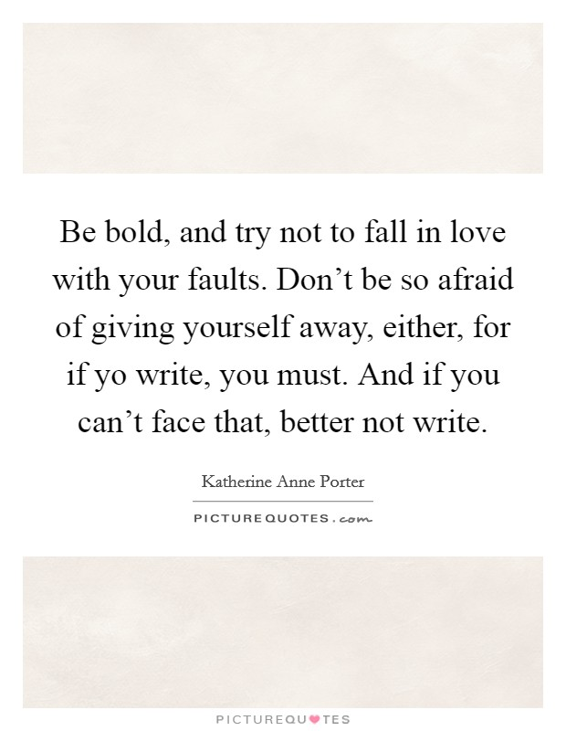 Be bold, and try not to fall in love with your faults. Don't be so afraid of giving yourself away, either, for if yo write, you must. And if you can't face that, better not write Picture Quote #1