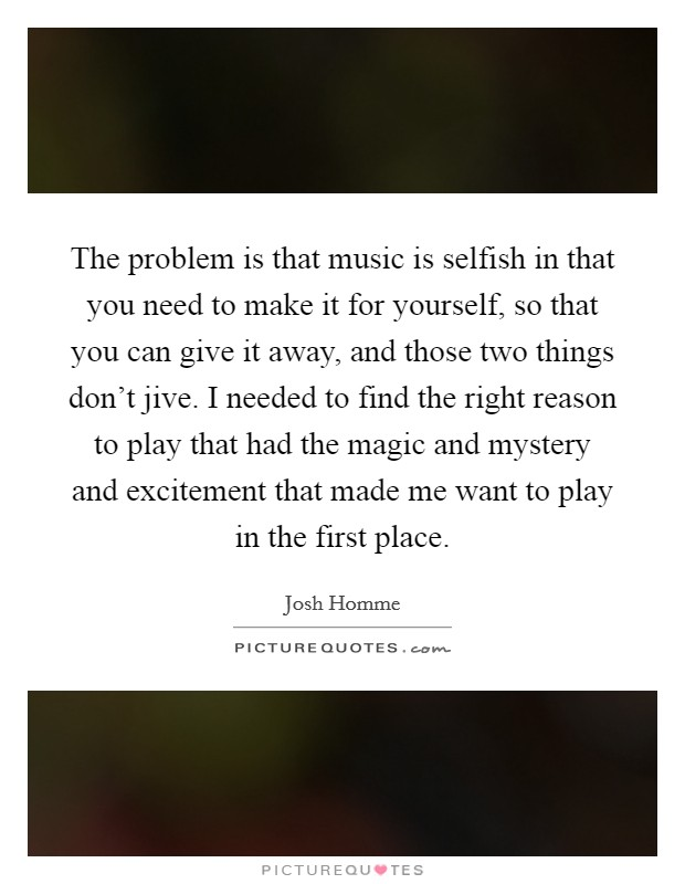 The problem is that music is selfish in that you need to make it for yourself, so that you can give it away, and those two things don't jive. I needed to find the right reason to play that had the magic and mystery and excitement that made me want to play in the first place Picture Quote #1