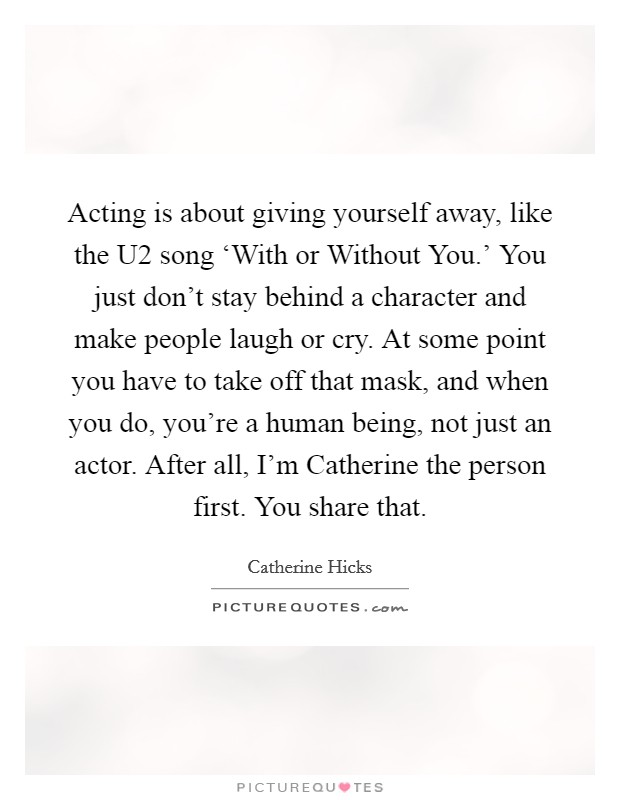 Acting is about giving yourself away, like the U2 song 'With or Without You.' You just don't stay behind a character and make people laugh or cry. At some point you have to take off that mask, and when you do, you're a human being, not just an actor. After all, I'm Catherine the person first. You share that Picture Quote #1