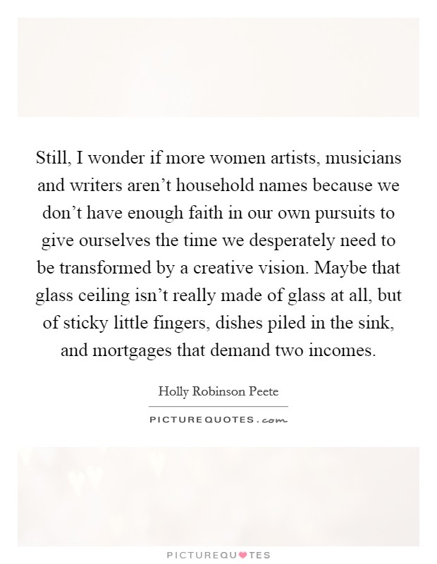 Still, I wonder if more women artists, musicians and writers aren't household names because we don't have enough faith in our own pursuits to give ourselves the time we desperately need to be transformed by a creative vision. Maybe that glass ceiling isn't really made of glass at all, but of sticky little fingers, dishes piled in the sink, and mortgages that demand two incomes. Picture Quote #1