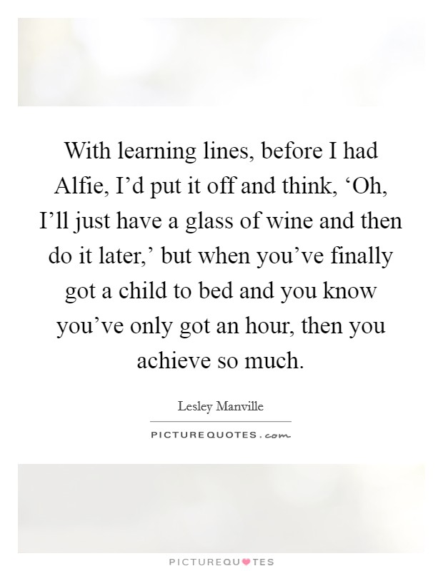 With learning lines, before I had Alfie, I'd put it off and think, 'Oh, I'll just have a glass of wine and then do it later,' but when you've finally got a child to bed and you know you've only got an hour, then you achieve so much. Picture Quote #1