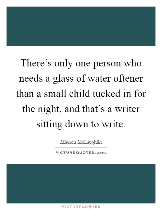 There's only one person who needs a glass of water oftener than a small child tucked in for the night, and that's a writer sitting down to write Picture Quote #1