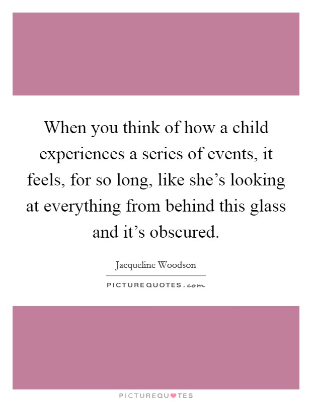 When you think of how a child experiences a series of events, it feels, for so long, like she's looking at everything from behind this glass and it's obscured Picture Quote #1
