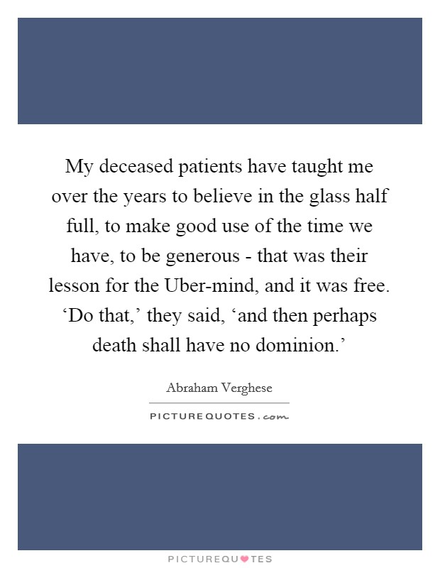 My deceased patients have taught me over the years to believe in the glass half full, to make good use of the time we have, to be generous - that was their lesson for the Uber-mind, and it was free. 'Do that,' they said, 'and then perhaps death shall have no dominion.' Picture Quote #1
