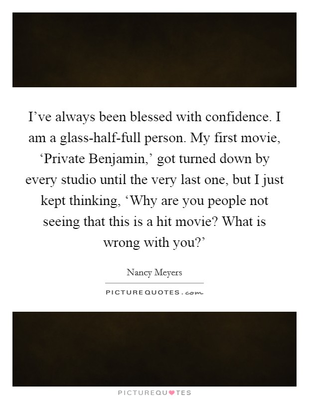 I've always been blessed with confidence. I am a glass-half-full person. My first movie, 'Private Benjamin,' got turned down by every studio until the very last one, but I just kept thinking, 'Why are you people not seeing that this is a hit movie? What is wrong with you?' Picture Quote #1
