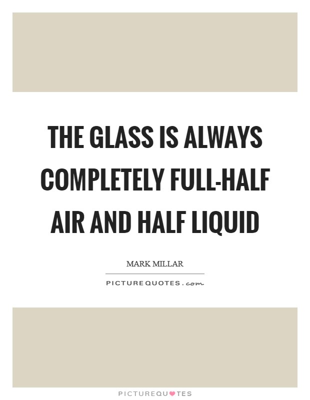The glass is always completely full-half air and half liquid Picture Quote #1