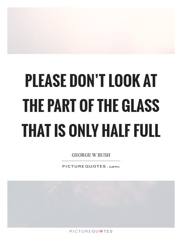 Please don't look at the part of the glass that is only half full Picture Quote #1