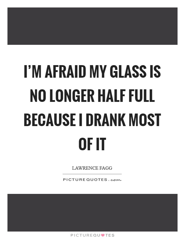 I'm afraid my glass is no longer half full because I drank most of it Picture Quote #1