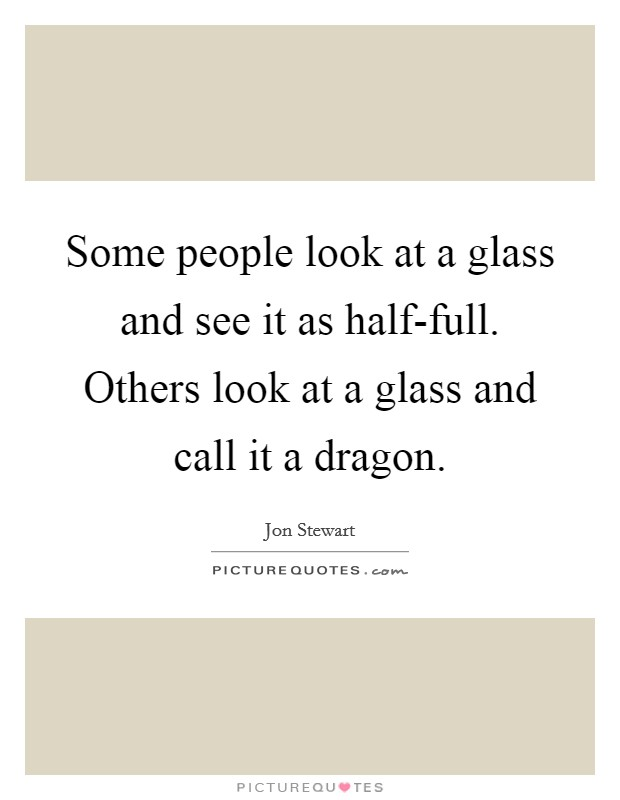 Some people look at a glass and see it as half-full. Others look at a glass and call it a dragon Picture Quote #1