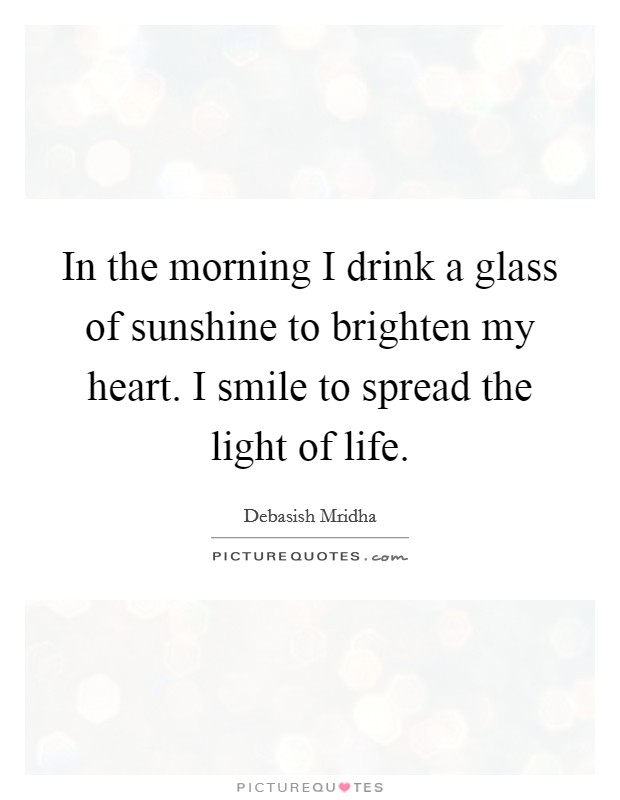 In the morning I drink a glass of sunshine to brighten my heart. I smile to spread the light of life Picture Quote #1