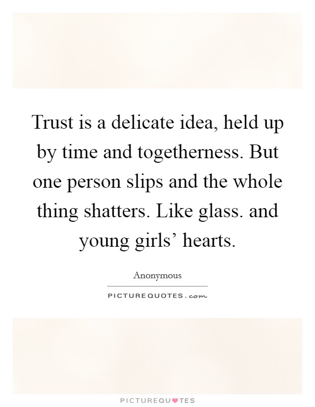Trust is a delicate idea, held up by time and togetherness. But one person slips and the whole thing shatters. Like glass. and young girls' hearts Picture Quote #1