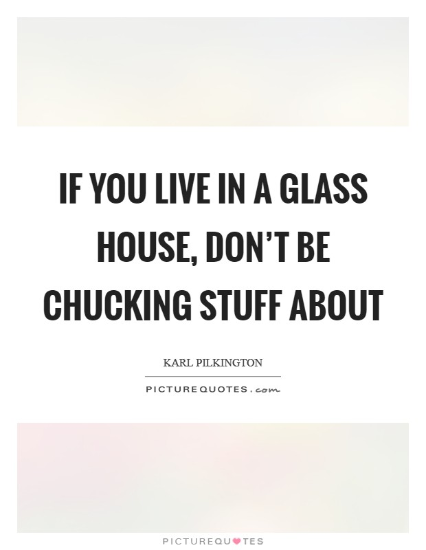 If you live in a glass house, don't be chucking stuff about Picture Quote #1