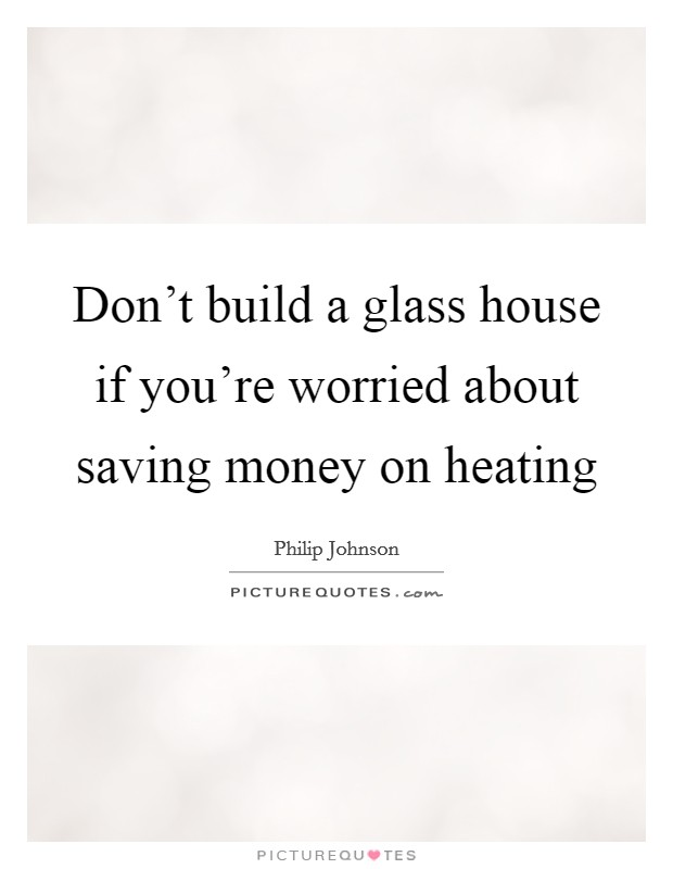 Don't build a glass house if you're worried about saving money on heating Picture Quote #1