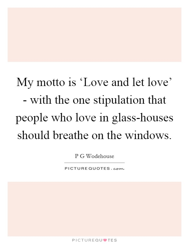My motto is 'Love and let love' - with the one stipulation that people who love in glass-houses should breathe on the windows Picture Quote #1