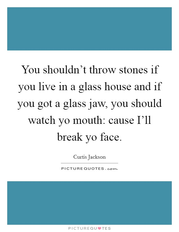 You shouldn't throw stones if you live in a glass house and if you got a glass jaw, you should watch yo mouth: cause I'll break yo face Picture Quote #1