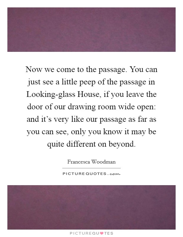 Now we come to the passage. You can just see a little peep of the passage in Looking-glass House, if you leave the door of our drawing room wide open: and it's very like our passage as far as you can see, only you know it may be quite different on beyond Picture Quote #1
