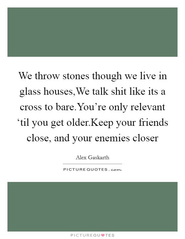 We throw stones though we live in glass houses,We talk shit like its a cross to bare.You're only relevant 'til you get older.Keep your friends close, and your enemies closer Picture Quote #1