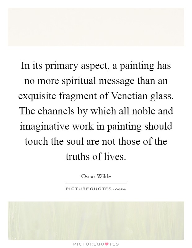 In its primary aspect, a painting has no more spiritual message than an exquisite fragment of Venetian glass. The channels by which all noble and imaginative work in painting should touch the soul are not those of the truths of lives Picture Quote #1