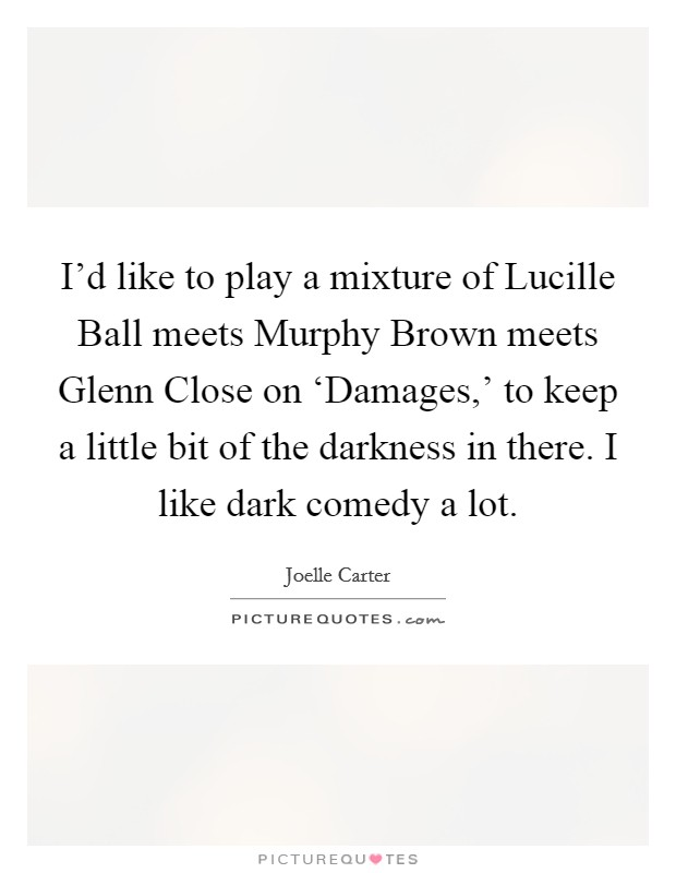 I'd like to play a mixture of Lucille Ball meets Murphy Brown meets Glenn Close on 'Damages,' to keep a little bit of the darkness in there. I like dark comedy a lot Picture Quote #1