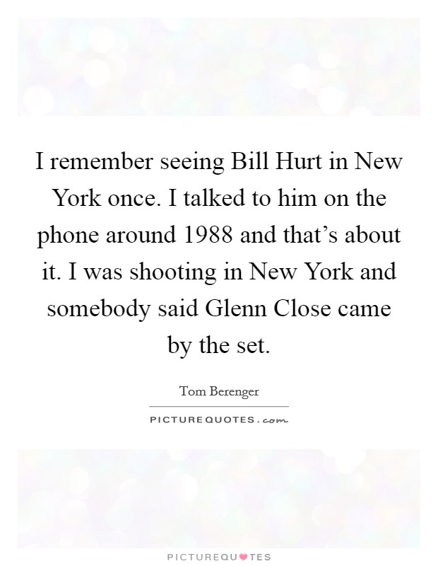 I remember seeing Bill Hurt in New York once. I talked to him on the phone around 1988 and that's about it. I was shooting in New York and somebody said Glenn Close came by the set Picture Quote #1