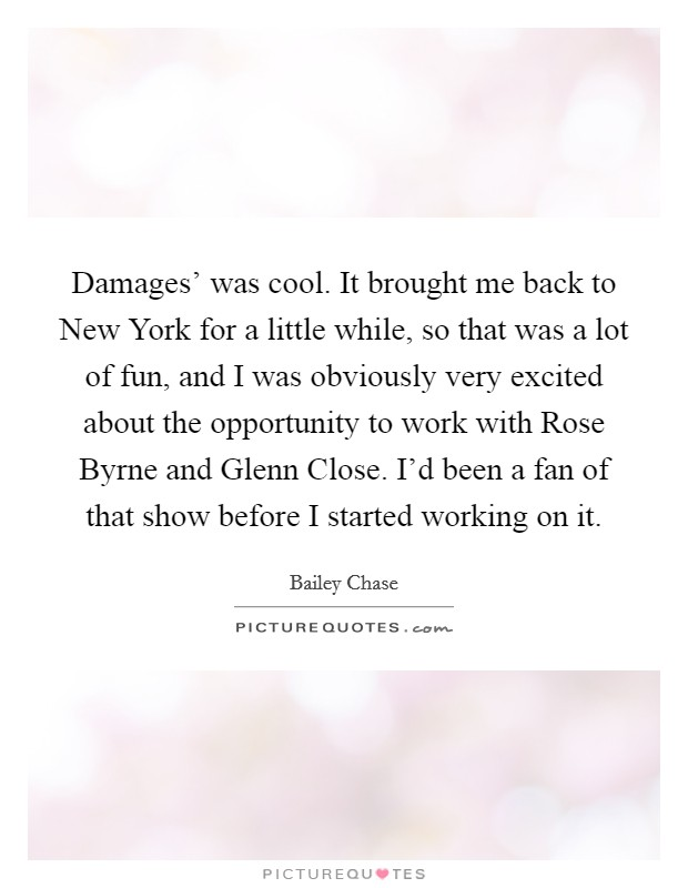 Damages' was cool. It brought me back to New York for a little while, so that was a lot of fun, and I was obviously very excited about the opportunity to work with Rose Byrne and Glenn Close. I'd been a fan of that show before I started working on it Picture Quote #1