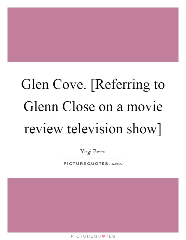 Glen Cove. [Referring to Glenn Close on a movie review television show] Picture Quote #1