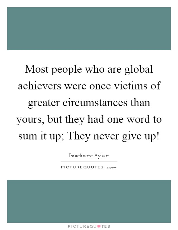 Most people who are global achievers were once victims of greater circumstances than yours, but they had one word to sum it up; They never give up! Picture Quote #1
