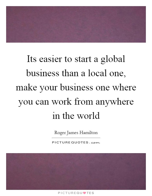 Its easier to start a global business than a local one, make your business one where you can work from anywhere in the world Picture Quote #1