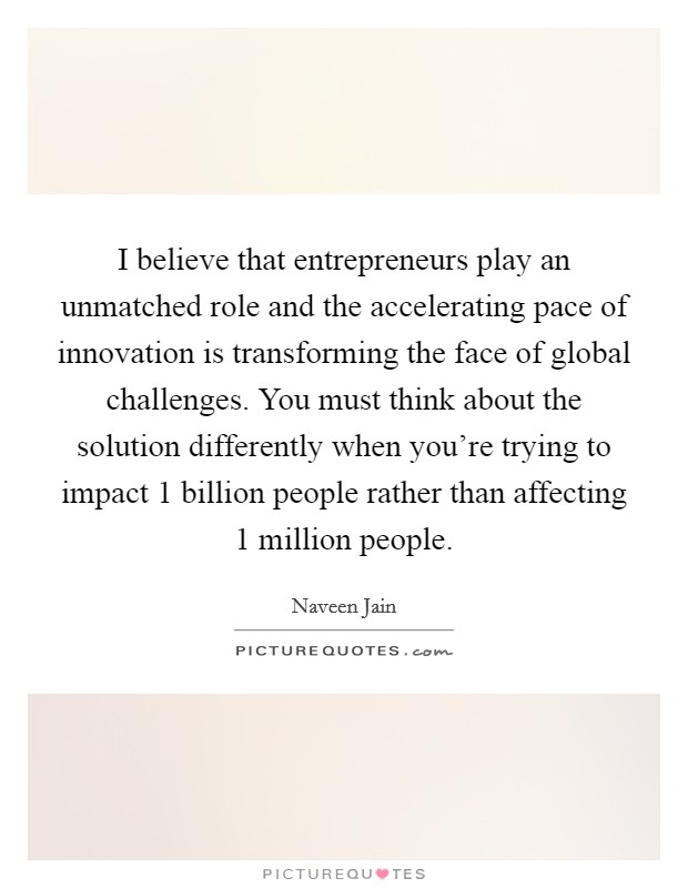 I believe that entrepreneurs play an unmatched role and the accelerating pace of innovation is transforming the face of global challenges. You must think about the solution differently when you're trying to impact 1 billion people rather than affecting 1 million people Picture Quote #1
