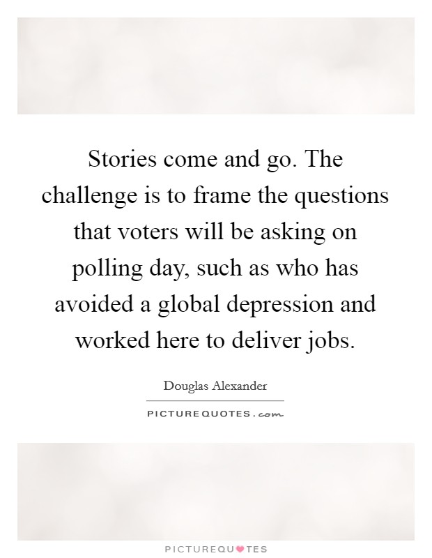 Stories come and go. The challenge is to frame the questions that voters will be asking on polling day, such as who has avoided a global depression and worked here to deliver jobs. Picture Quote #1