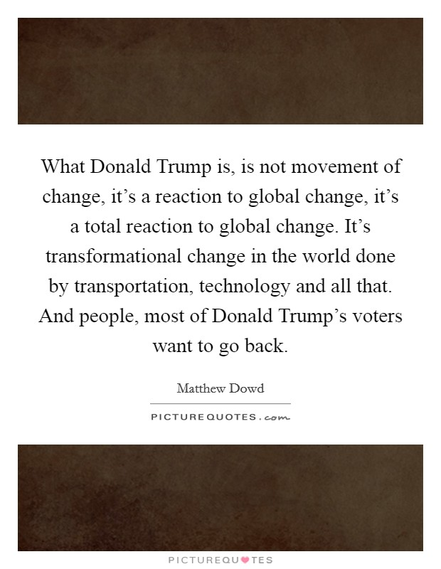 What Donald Trump is, is not movement of change, it's a reaction to global change, it's a total reaction to global change. It's transformational change in the world done by transportation, technology and all that. And people, most of Donald Trump's voters want to go back Picture Quote #1