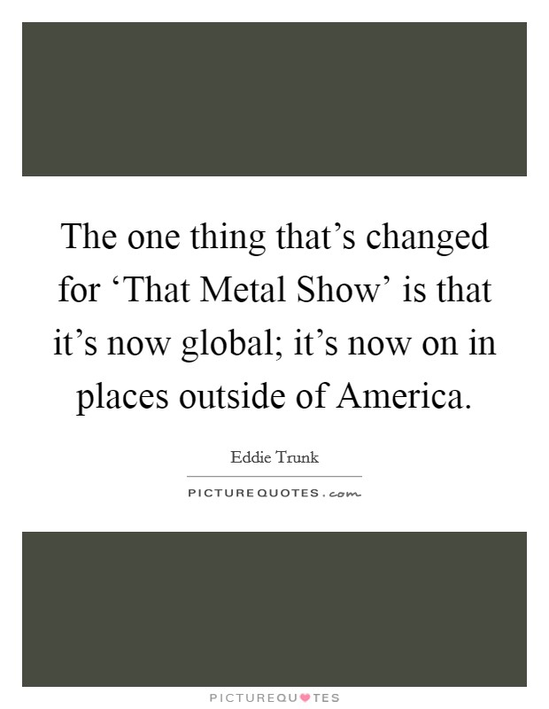 The one thing that's changed for 'That Metal Show' is that it's now global; it's now on in places outside of America Picture Quote #1