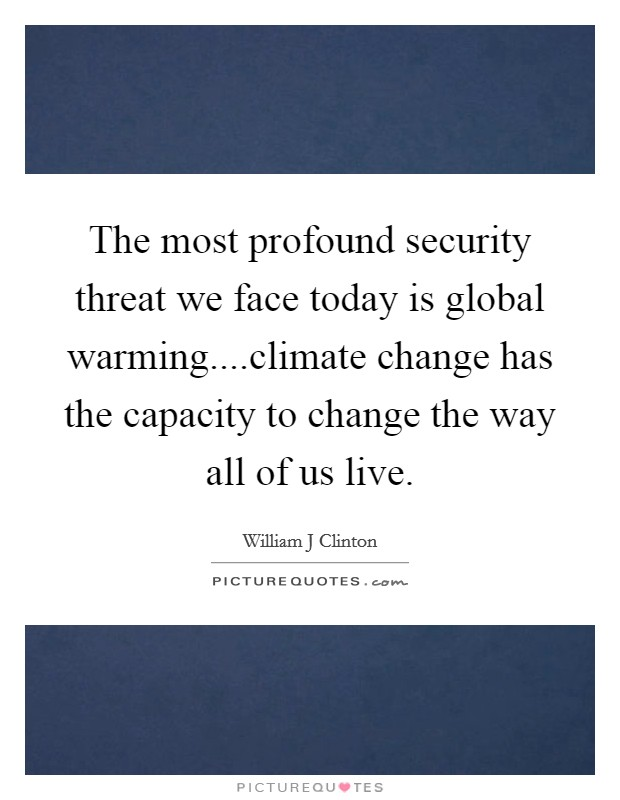 The most profound security threat we face today is global warming....climate change has the capacity to change the way all of us live Picture Quote #1