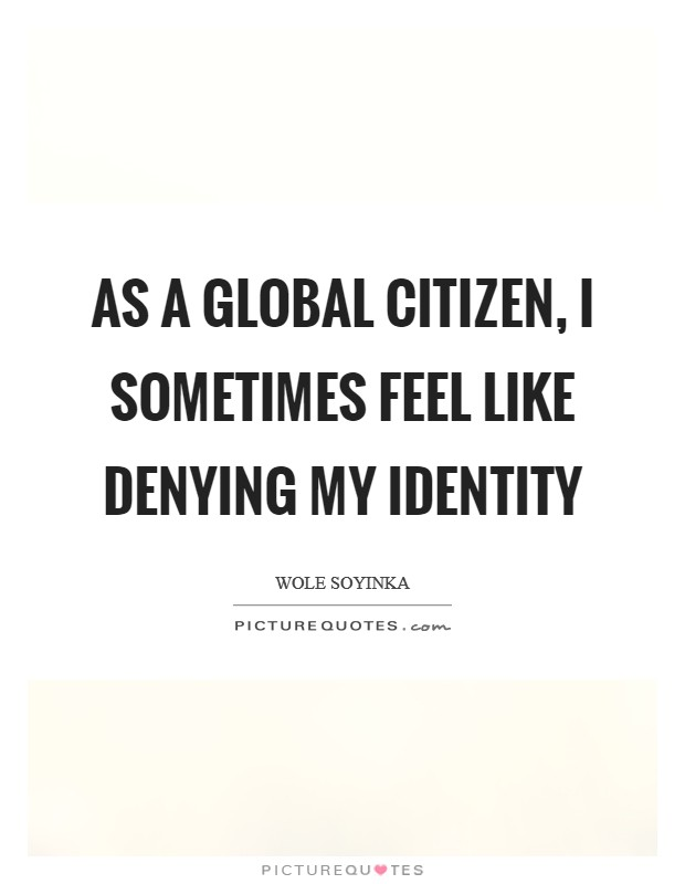 As a global citizen, I sometimes feel like denying my identity Picture Quote #1