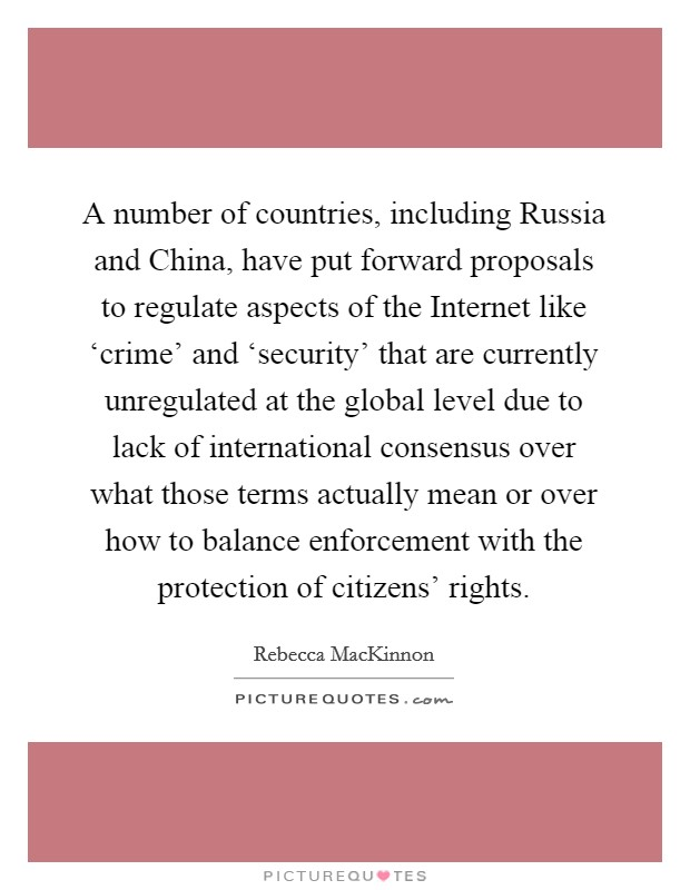 A number of countries, including Russia and China, have put forward proposals to regulate aspects of the Internet like 'crime' and 'security' that are currently unregulated at the global level due to lack of international consensus over what those terms actually mean or over how to balance enforcement with the protection of citizens' rights Picture Quote #1