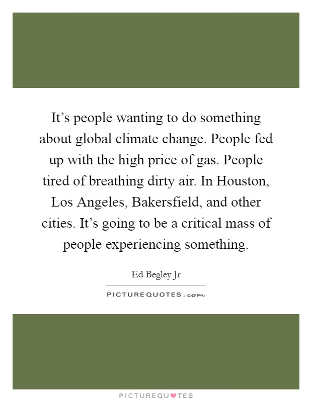It's people wanting to do something about global climate change. People fed up with the high price of gas. People tired of breathing dirty air. In Houston, Los Angeles, Bakersfield, and other cities. It's going to be a critical mass of people experiencing something Picture Quote #1