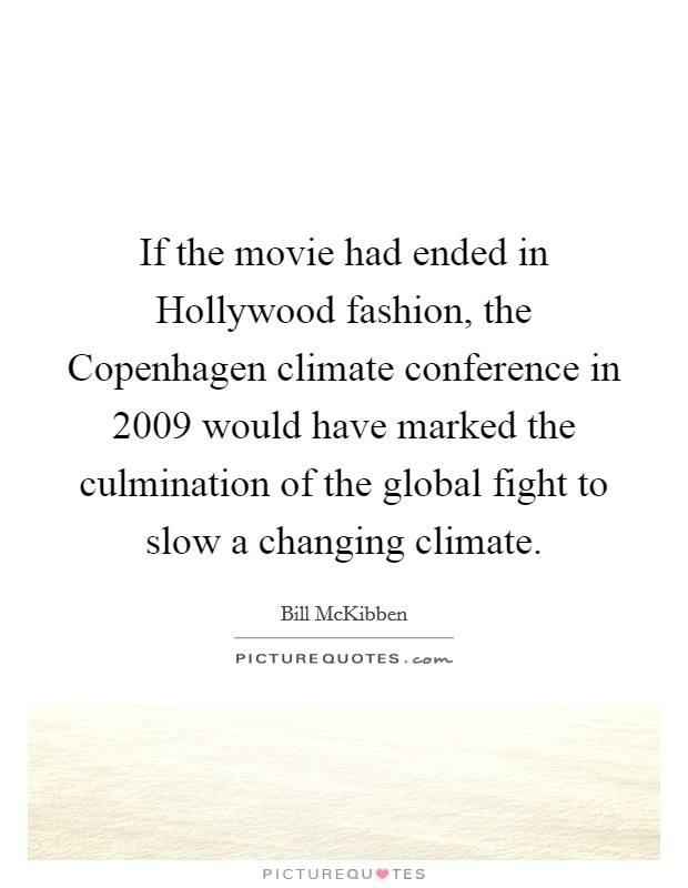 If the movie had ended in Hollywood fashion, the Copenhagen climate conference in 2009 would have marked the culmination of the global fight to slow a changing climate Picture Quote #1