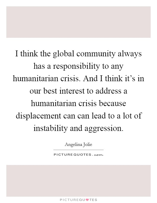I think the global community always has a responsibility to any humanitarian crisis. And I think it's in our best interest to address a humanitarian crisis because displacement can can lead to a lot of instability and aggression Picture Quote #1