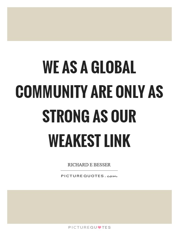 We as a global community are only as strong as our weakest link Picture Quote #1