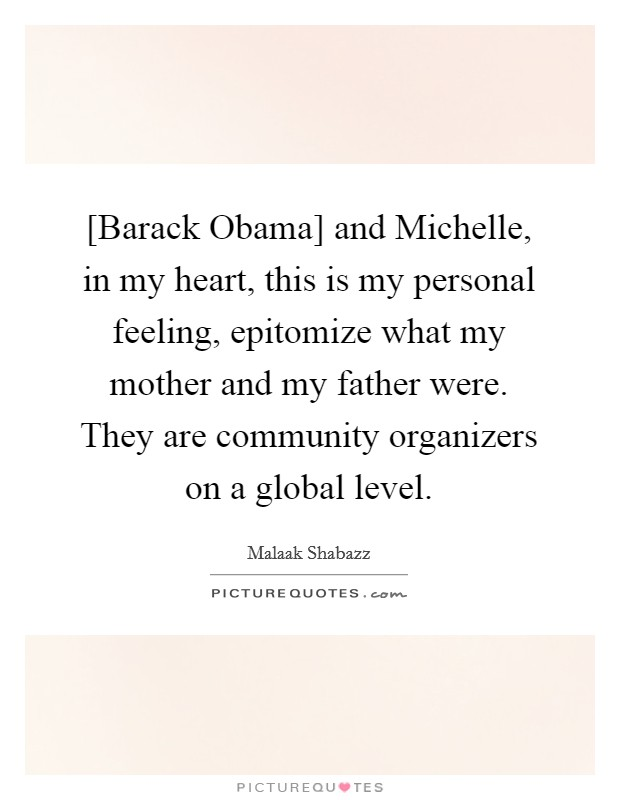 [Barack Obama] and Michelle, in my heart, this is my personal feeling, epitomize what my mother and my father were. They are community organizers on a global level Picture Quote #1