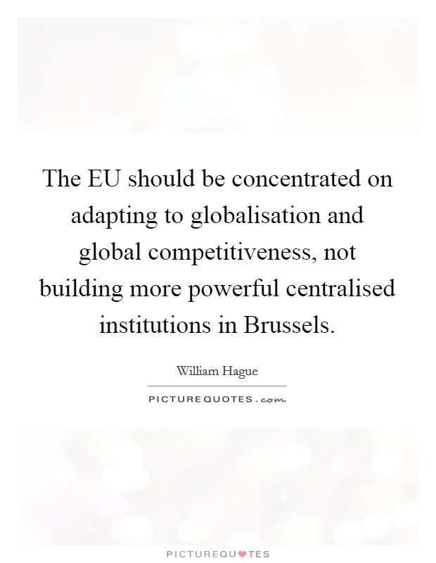 The EU should be concentrated on adapting to globalisation and global competitiveness, not building more powerful centralised institutions in Brussels Picture Quote #1