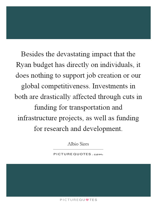 Besides the devastating impact that the Ryan budget has directly on individuals, it does nothing to support job creation or our global competitiveness. Investments in both are drastically affected through cuts in funding for transportation and infrastructure projects, as well as funding for research and development Picture Quote #1
