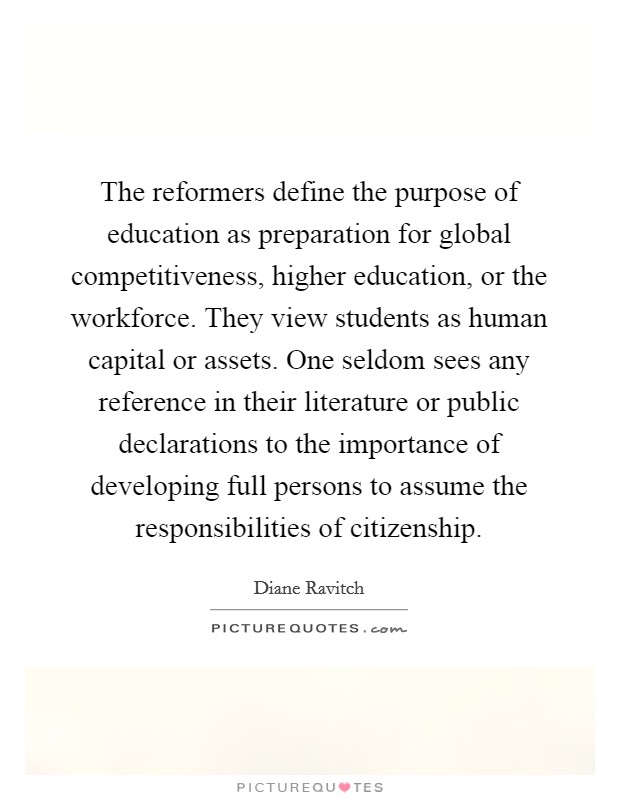 The reformers define the purpose of education as preparation for global competitiveness, higher education, or the workforce. They view students as human capital or assets. One seldom sees any reference in their literature or public declarations to the importance of developing full persons to assume the responsibilities of citizenship Picture Quote #1