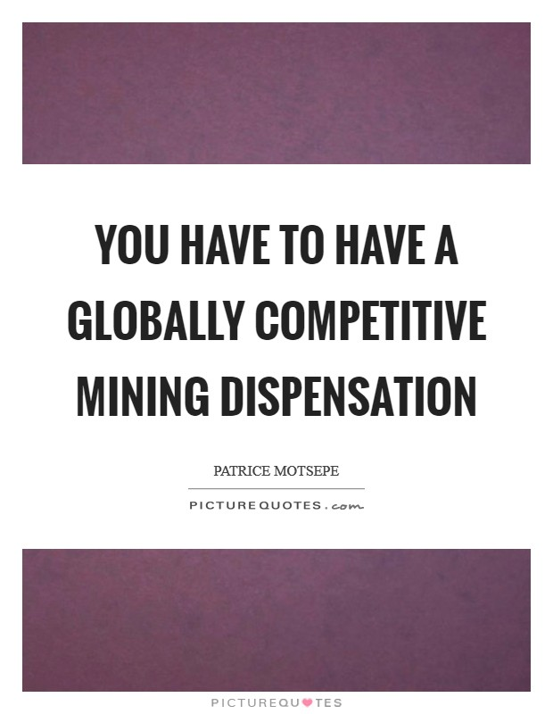 You have to have a globally competitive mining dispensation Picture Quote #1