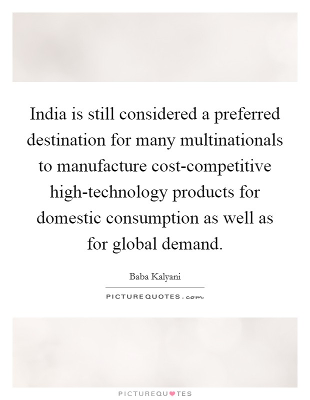 India is still considered a preferred destination for many multinationals to manufacture cost-competitive high-technology products for domestic consumption as well as for global demand Picture Quote #1