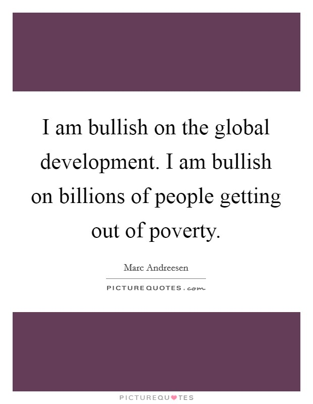 I am bullish on the global development. I am bullish on billions of people getting out of poverty Picture Quote #1