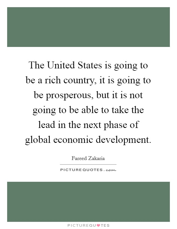 The United States is going to be a rich country, it is going to be prosperous, but it is not going to be able to take the lead in the next phase of global economic development Picture Quote #1