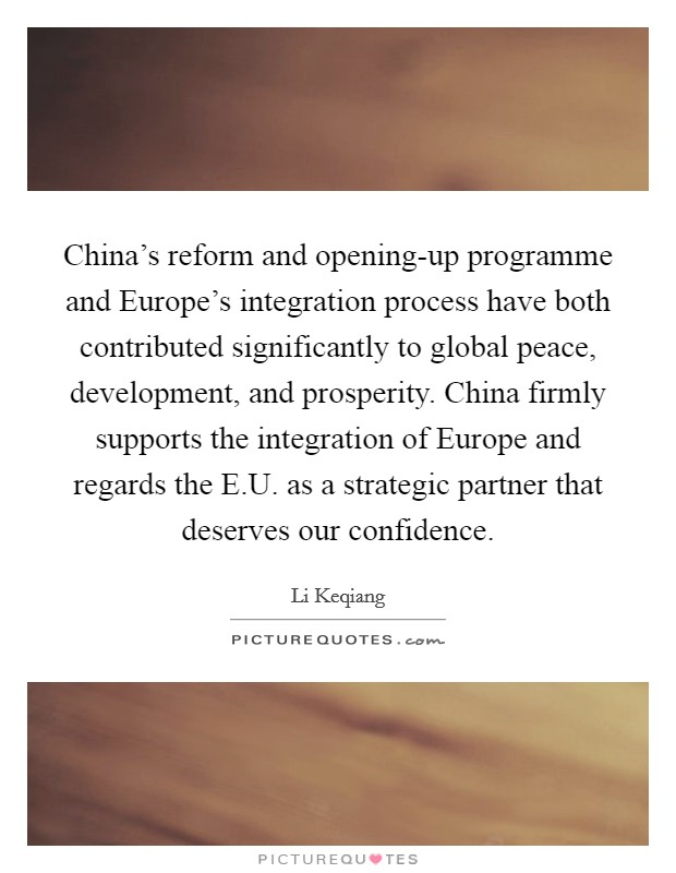 China's reform and opening-up programme and Europe's integration process have both contributed significantly to global peace, development, and prosperity. China firmly supports the integration of Europe and regards the E.U. as a strategic partner that deserves our confidence Picture Quote #1
